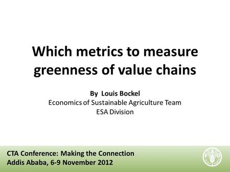 Which metrics to measure greenness of value chains By Louis Bockel Economics of Sustainable Agriculture Team ESA Division CTA Conference: Making the Connection.