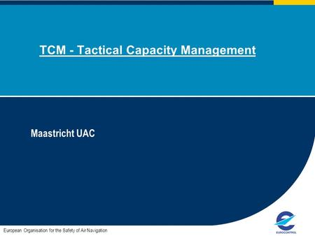 TCM - Tactical Capacity Management Maastricht UAC European Organisation for the Safety of Air Navigation.