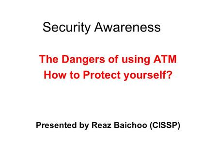 Security Awareness The Dangers of using ATM How to Protect yourself? Presented by Reaz Baichoo (CISSP)