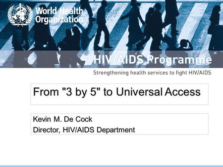 From 3 by 5 to Universal Access Kevin M. De Cock Director, HIV/AIDS Department.
