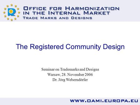 The Registered Community Design Seminar on Trademarks and Designs Warsaw, 28. November 2006 Dr. Jörg Weberndörfer.