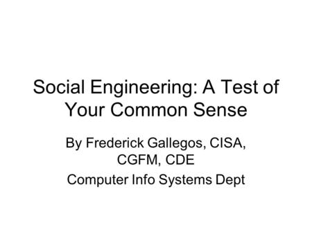 Social Engineering: A Test of Your Common Sense By Frederick Gallegos, CISA, CGFM, CDE Computer Info Systems Dept.