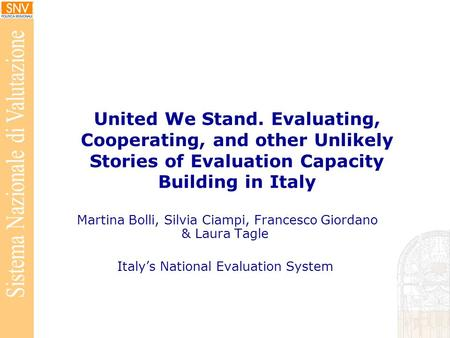 United We Stand. Evaluating, Cooperating, and other Unlikely Stories of Evaluation Capacity Building in Italy Martina Bolli, Silvia Ciampi, Francesco Giordano.