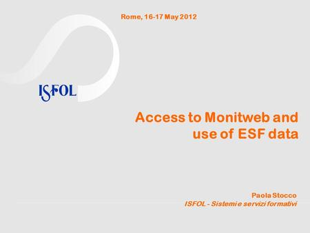 Access to Monitweb and use of ESF data Paola Stocco ISFOL - Sistemi e servizi formativi Rome, 16-17 May 2012.