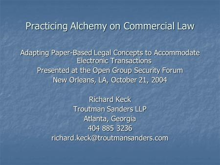 Practicing Alchemy on Commercial Law Adapting Paper-Based Legal Concepts to Accommodate Electronic Transactions Presented at the Open Group Security Forum.