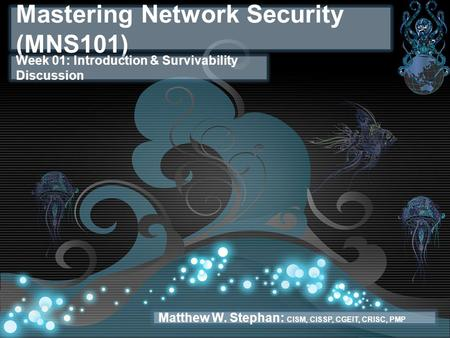 Mastering Network Security (MNS101) Week 01: Introduction & Survivability Discussion Matthew W. Stephan: CISM, CISSP, CGEIT, CRISC, PMP.