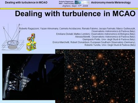 Dealing with turbulence in MCAO Roberto Ragazzoni INAF – Padova (Italy) Alghero, Sept. 17 th 2008 Astronomy meets Metereology Dealing with turbulence in.