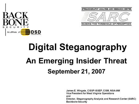 Digital Steganography An Emerging Insider Threat September 21, 2007 James E. Wingate, CISSP-ISSEP, CISM, NSA-IAM Vice President for West Virginia Operations.