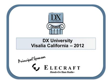 DX University Visalia California – 2012 Principal Sponsor.