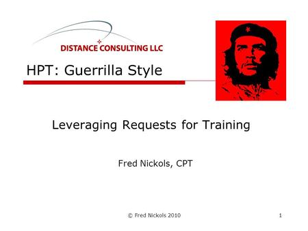 © Fred Nickols 2010 HPT: Guerrilla Style Leveraging Requests for Training Fred Nickols, CPT 1.