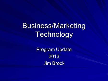 Business/Marketing Technology Program Update 2013 Jim Brock.