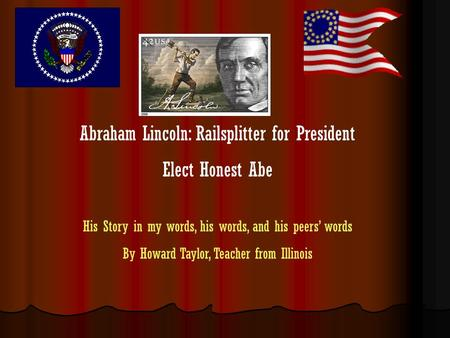 Abraham Lincoln: Railsplitter for President Elect Honest Abe His Story in my words, his words, and his peers words By Howard Taylor, Teacher from Illinois.