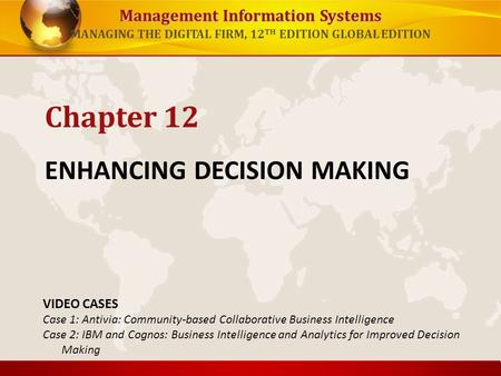 Management Information Systems MANAGING THE DIGITAL FIRM, 12 TH EDITION GLOBAL EDITION ENHANCING DECISION MAKING Chapter 12 VIDEO CASES Case 1: Antivia:
