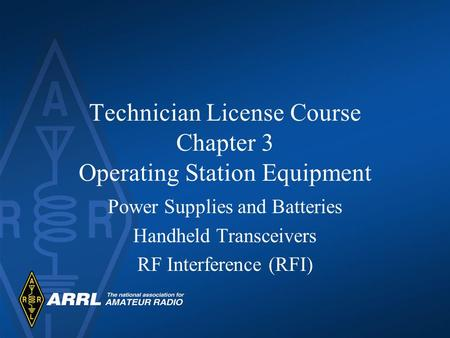 Technician License Course Chapter 3 Operating Station Equipment Power Supplies and Batteries Handheld Transceivers RF Interference (RFI)