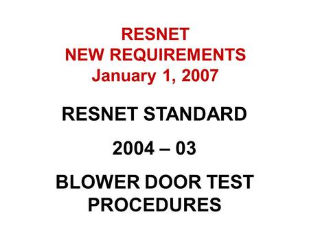 RESNET STANDARD 2004 – 03 BLOWER DOOR TEST PROCEDURES RESNET NEW REQUIREMENTS January 1, 2007.