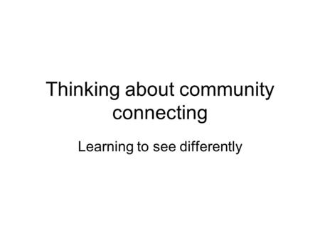 Thinking about community connecting Learning to see differently.