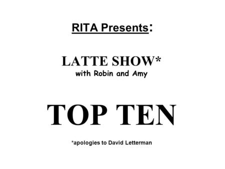 RITA Presents : LATTE SHOW* with Robin and Amy TOP TEN *apologies to David Letterman.
