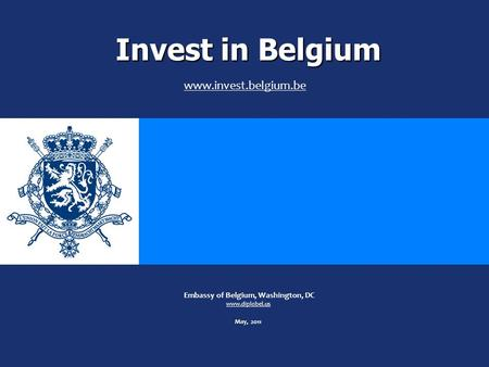 Invest in Belgium May Embassy of Belgium, Washington, DC www.diplobel.us May, 2011 www.invest.belgium.be.