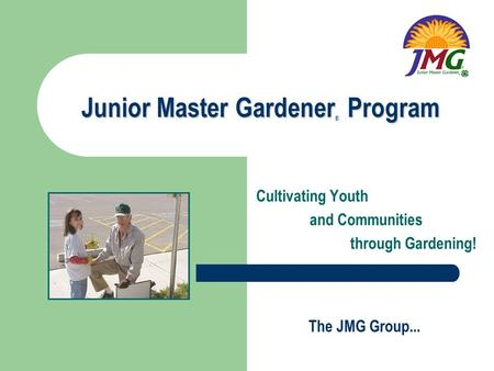 The JMG Group... Junior Master Gardener Program ® Cultivating Youth and Communities through Gardening!