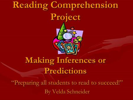 Reading Comprehension Project Making Inferences or Predictions Preparing all students to read to succeed! By Velda Schneider.
