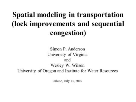 Spatial modeling in transportation (lock improvements and sequential congestion) Simon P. Anderson University of Virginia and Wesley W. Wilson University.