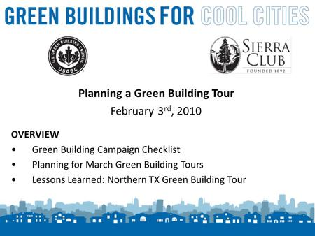 1 Planning a Green Building Tour February 3 rd, 2010 OVERVIEW Green Building Campaign Checklist Planning for March Green Building Tours Lessons Learned: