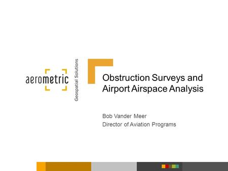 Obstruction Surveys and Airport Airspace Analysis Bob Vander Meer Director of Aviation Programs.