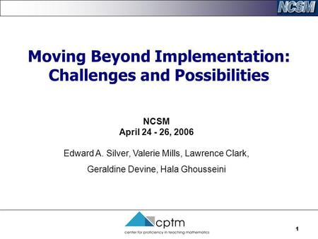 1 Moving Beyond Implementation: Challenges and Possibilities NCSM April 24 - 26, 2006 Edward A. Silver, Valerie Mills, Lawrence Clark, Geraldine Devine,
