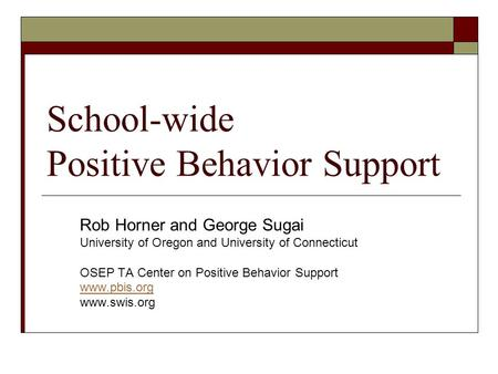School-wide Positive Behavior Support Rob Horner and George Sugai University of Oregon and University of Connecticut OSEP TA Center on Positive Behavior.