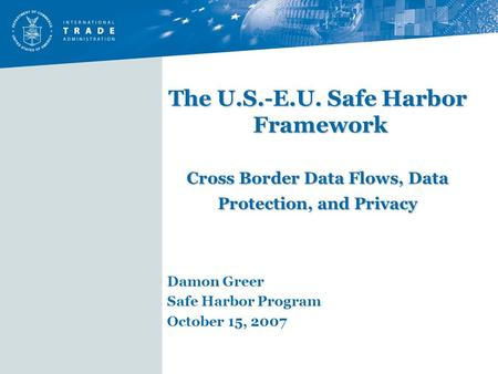 The U.S.-E.U. Safe Harbor Framework Cross Border Data Flows, Data Protection, and Privacy Damon Greer Safe Harbor Program October 15, 2007.