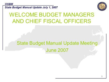 1 State Budget Manual Update Meeting June 2007 OSBM State Budget Manual Update July 1, 2007 1 WELCOME BUDGET MANAGERS AND CHIEF FISCAL OFFICERS.