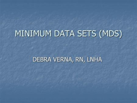 MINIMUM DATA SETS (MDS) DEBRA VERNA, RN, LNHA. Nine Federal MDS Tags 1.F272- Resident Assessment using the RAI 2.F273-Admission Assessment 3.F274 SCSA.