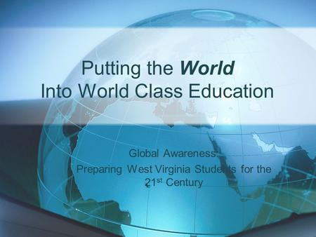 Putting the World Into World Class Education Global Awareness: Preparing West Virginia Students for the 21 st Century.