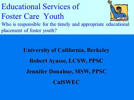 Educational Services of Foster Care Youth Who is responsible for the timely and appropriate educational placement of foster youth? University of California,