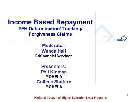 1 Income Based Repayment PFH Determination/ Tracking/ Forgiveness Claims Moderator: Wanda Hall Edfinancial Services Presenters: Phil Kinman MOHELA Colleen.