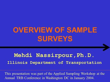 OVERVIEW OF SAMPLE SURVEYS Mehdi Nassirpour,Ph.D. Illinois Department of Transportation This presentation was part of the Applied Sampling Workshop at.