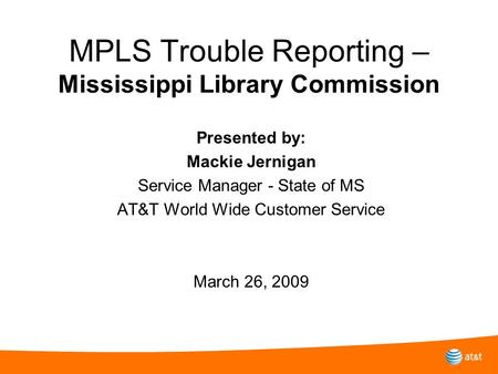 MPLS Trouble Reporting – Mississippi Library Commission Presented by: Mackie Jernigan Service Manager - State of MS AT&T World Wide Customer Service March.