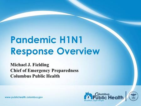 Www.publichealth.columbus.gov Pandemic H1N1 Response Overview Michael J. Fielding Chief of Emergency Preparedness Columbus Public Health.