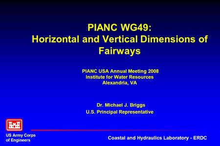 PIANC WG49: Horizontal and Vertical Dimensions of Fairways PIANC USA Annual Meeting 2008 Institute for Water Resources Alexandria, VA Dr. Michael J.