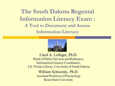 The South Dakota Regental Information Literacy Exam : A Tool to Document and Assess Information Literacy Carol A. Leibiger, Ph.D. Head of Public Services.