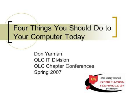Four Things You Should Do to Your Computer Today Don Yarman OLC IT Division OLC Chapter Conferences Spring 2007.