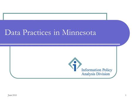 June 20101 Data Practices in Minnesota. June 20102 Outline for this presentation Minnesota data practices laws Classification of government data Government.