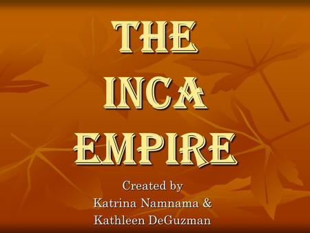 The Inca Empire Created by Katrina Namnama & Kathleen DeGuzman.