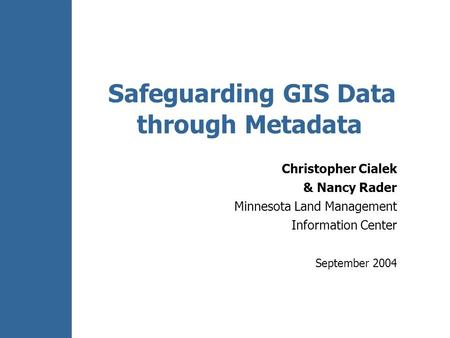 Safeguarding GIS Data through Metadata Christopher Cialek & Nancy Rader Minnesota Land Management Information Center September 2004.