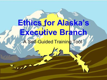 Ethics for Alaskas Executive Branch A Self-Guided Training Tool.
