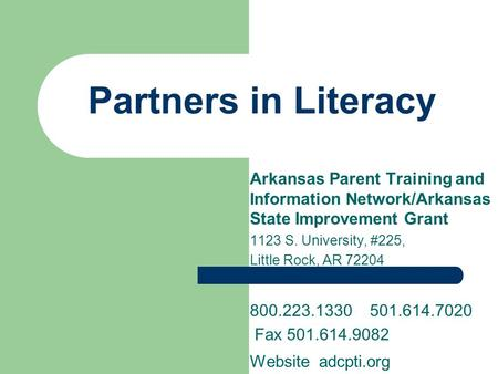 Partners in Literacy Arkansas Parent Training and Information Network/Arkansas State Improvement Grant 1123 S. University, #225, Little Rock, AR 72204.