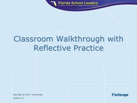 Copyright © 2007. Teachscape Version 2.0 Classroom Walkthrough with Reflective Practice.