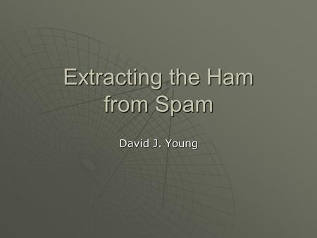 Extracting the Ham from Spam David J. Young. Introduction History History Spam Spam Terminology Terminology ASSP ASSP Benchmarks Benchmarks Demo Demo.
