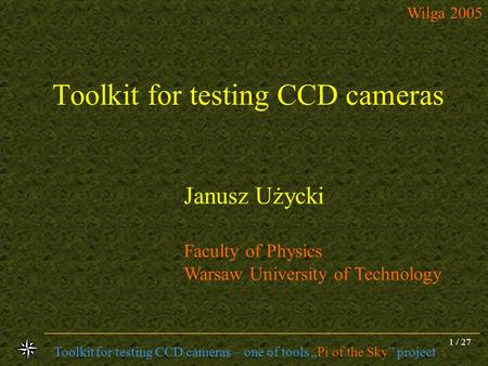 Toolkit for testing CCD cameras – one of tools Pi of the Sky project Wilga 2005 1 / 27 Toolkit for testing CCD cameras Janusz Użycki Faculty of Physics.