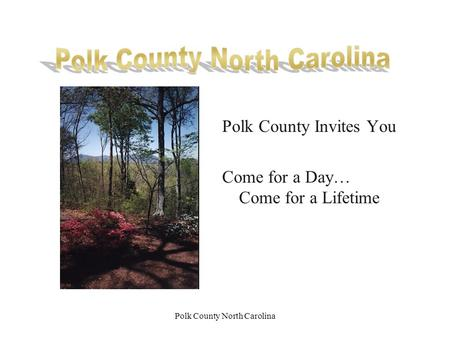 Polk County North Carolina Polk County Invites You Come for a Day… Come for a Lifetime.